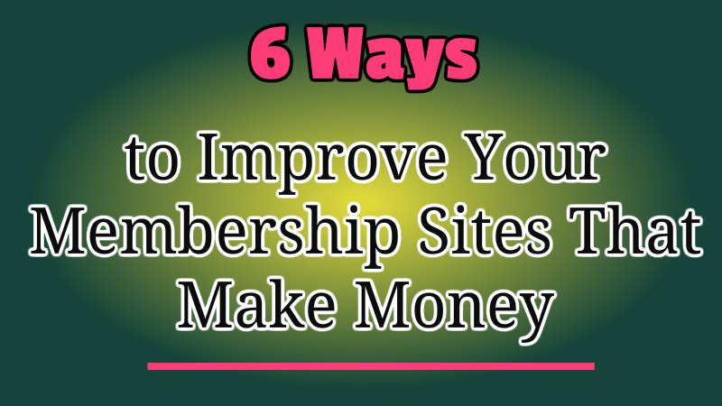 6 Ways to Improve Your Membership Sites That Make Money